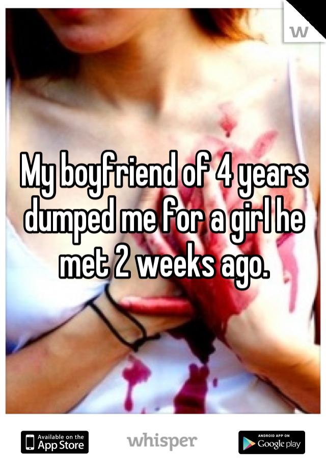 My boyfriend of 4 years dumped me for a girl he met 2 weeks ago.