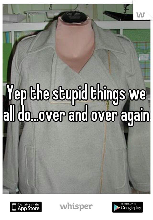 Yep the stupid things we all do...over and over again..