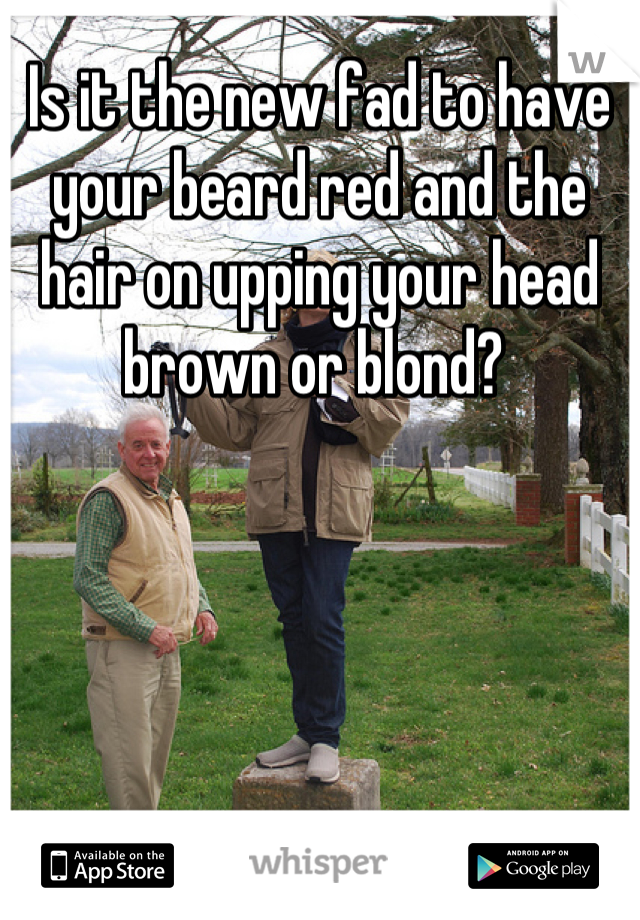 Is it the new fad to have your beard red and the hair on upping your head brown or blond?