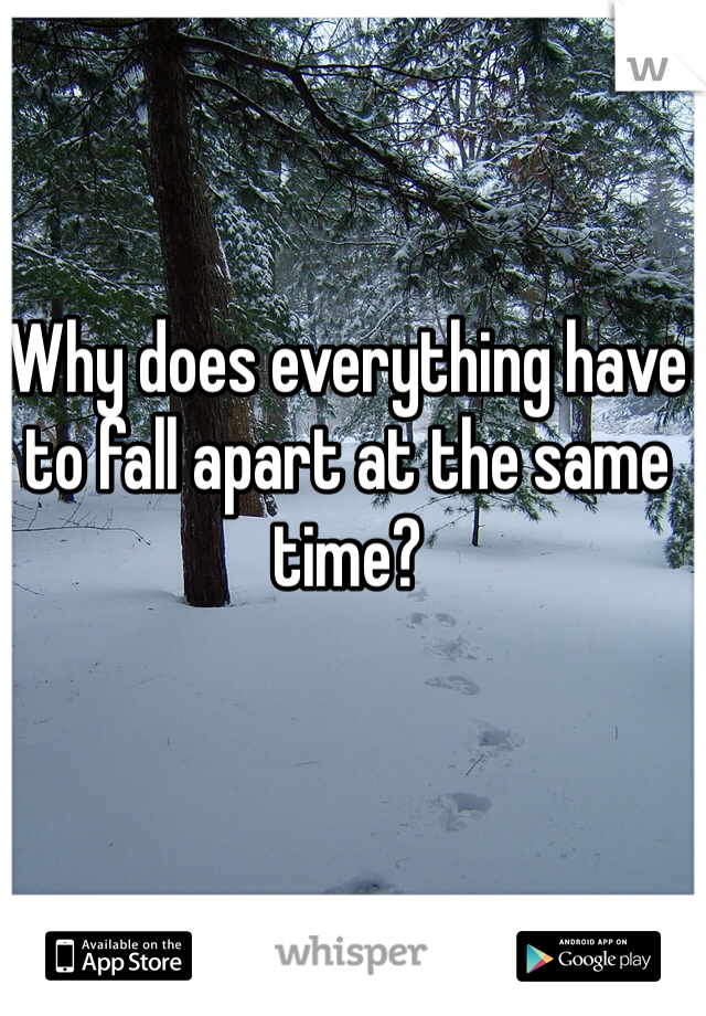 Why does everything have to fall apart at the same time?