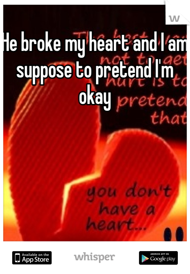 He broke my heart and I am suppose to pretend I'm okay