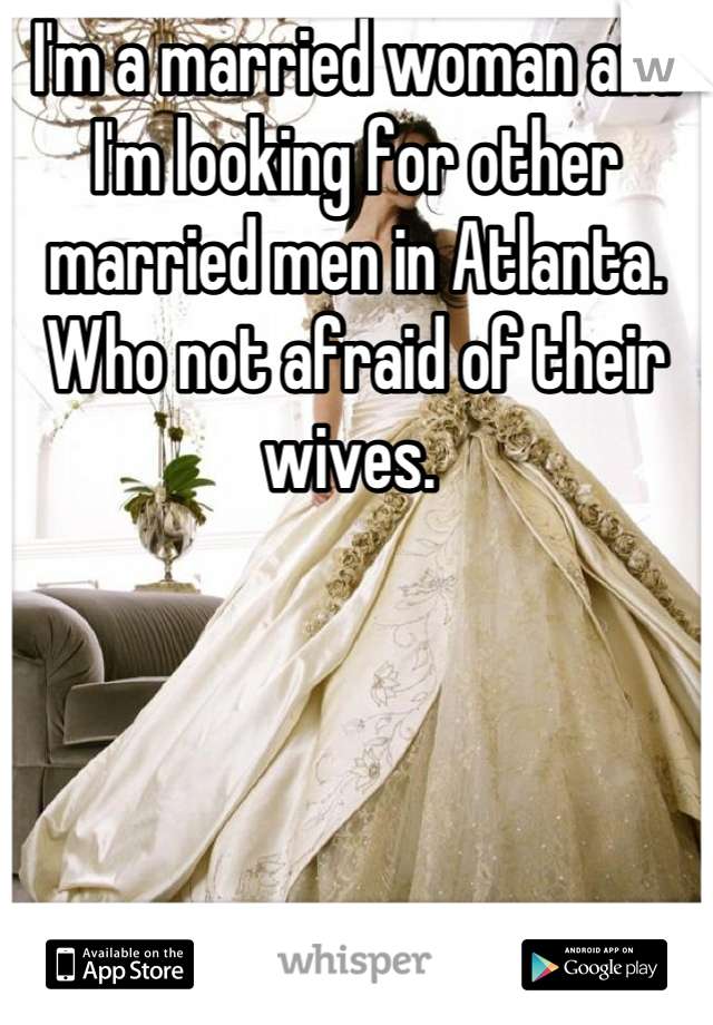I'm a married woman and I'm looking for other married men in Atlanta. Who not afraid of their wives.
