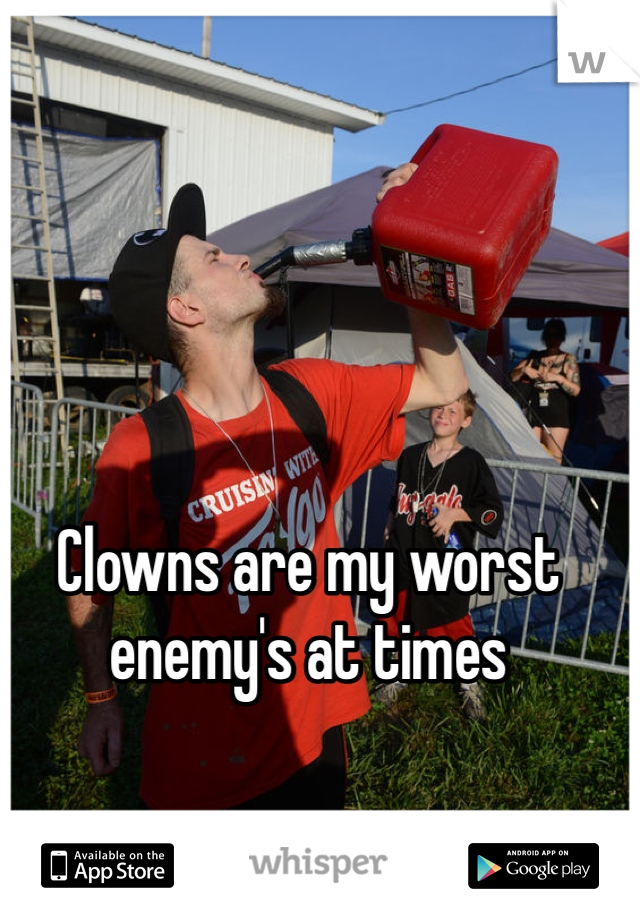 Clowns are my worst enemy's at times