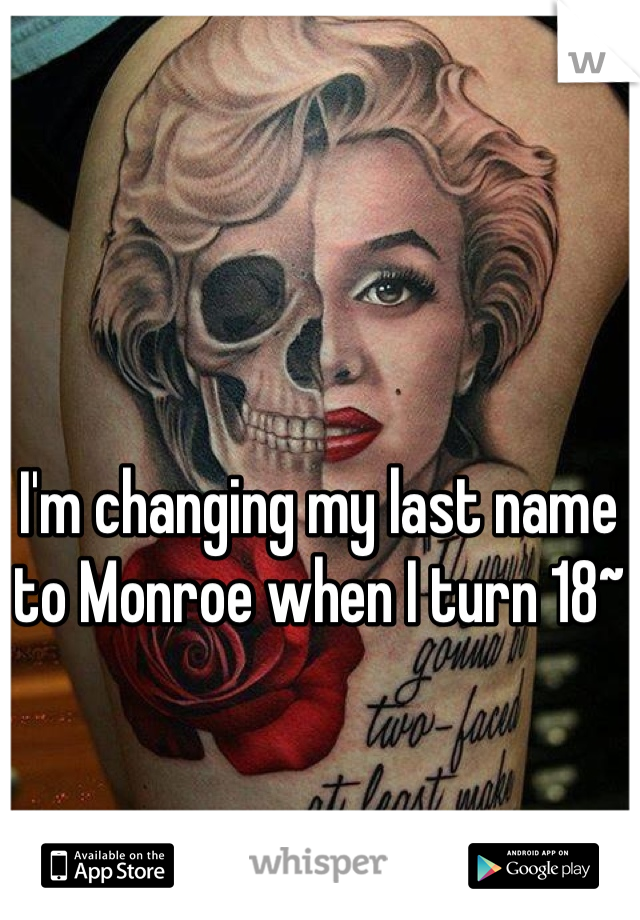 I'm changing my last name to Monroe when I turn 18~