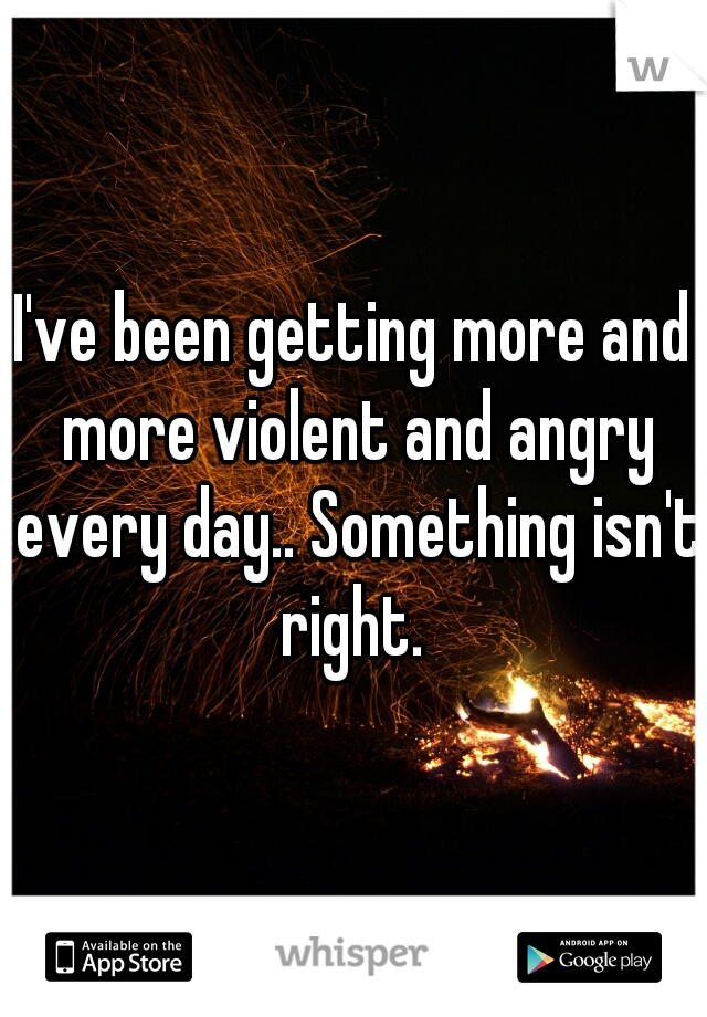 I've been getting more and more violent and angry every day.. Something isn't right.