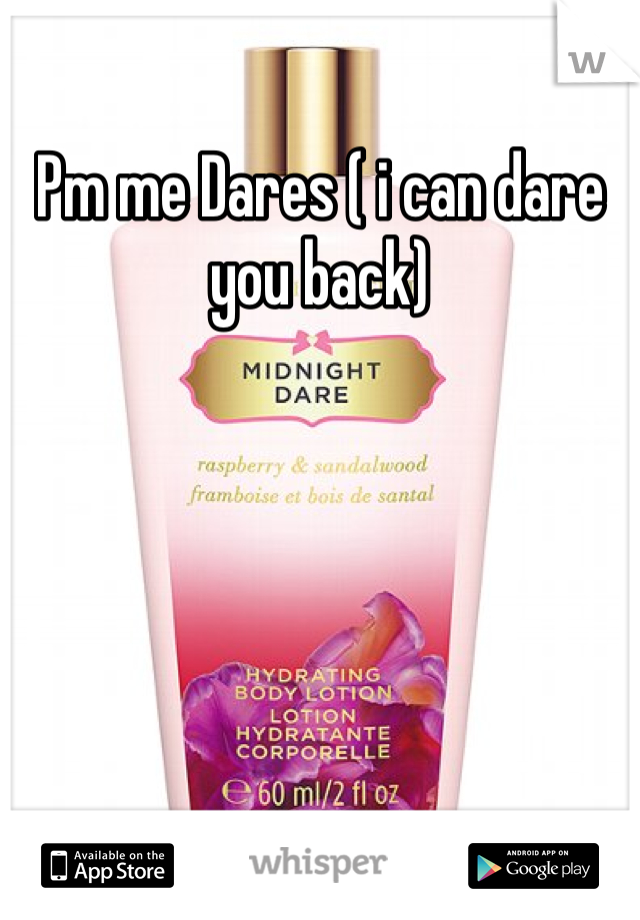 Pm me Dares ( i can dare you back)