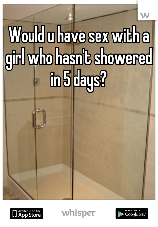 Would u have sex with a girl who hasn't showered in 5 days?