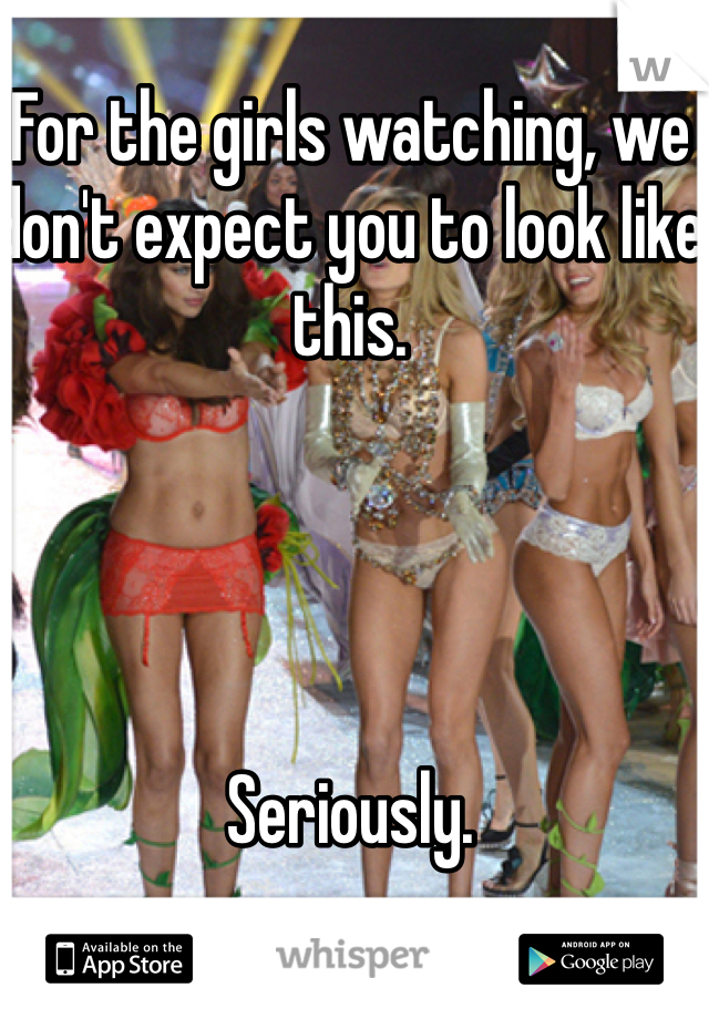 For the girls watching, we don't expect you to look like this.      Seriously.