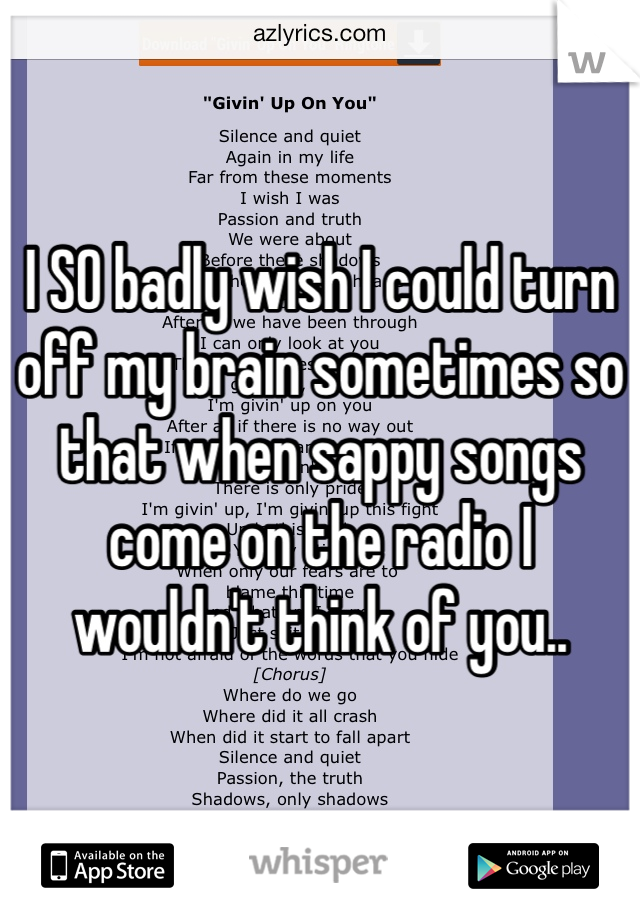 I SO badly wish I could turn off my brain sometimes so that when sappy songs come on the radio I wouldn't think of you..