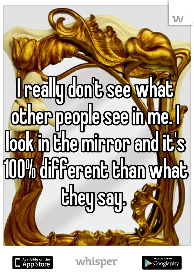 I really don't see what other people see in me. I look in the mirror and it's 100% different than what they say.