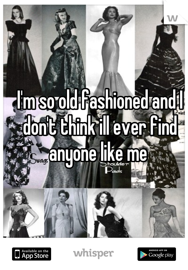 I'm so old fashioned and I don't think ill ever find anyone like me