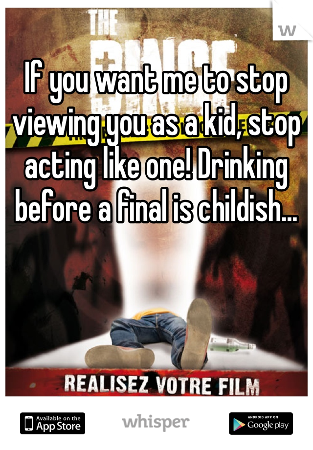 If you want me to stop viewing you as a kid, stop acting like one! Drinking before a final is childish...