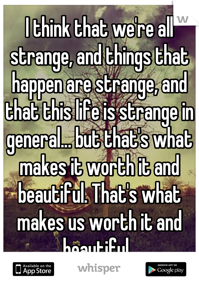 I think that we're all strange, and things that happen are strange, and that this life is strange in general... but that's what makes it worth it and beautiful. That's what makes us worth it and beautiful.