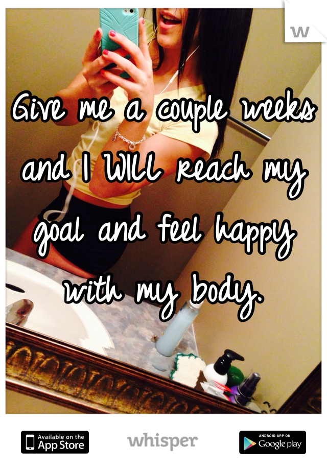 Give me a couple weeks and I WILL reach my goal and feel happy with my body.