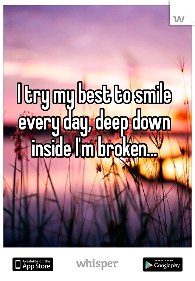 I try my best to smile every day, deep down inside I'm broken...