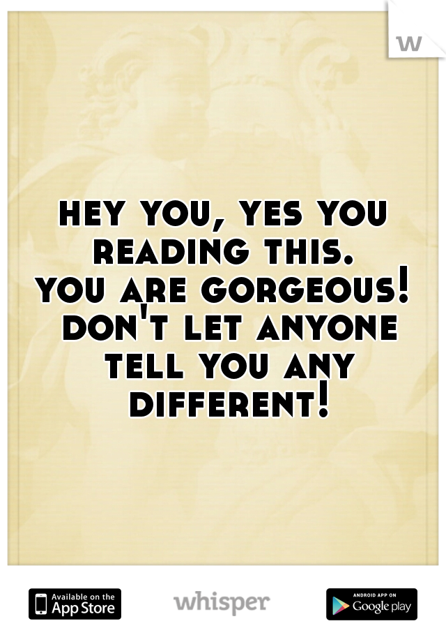 hey you, yes you reading this.   you are gorgeous! don't let anyone tell you any different!