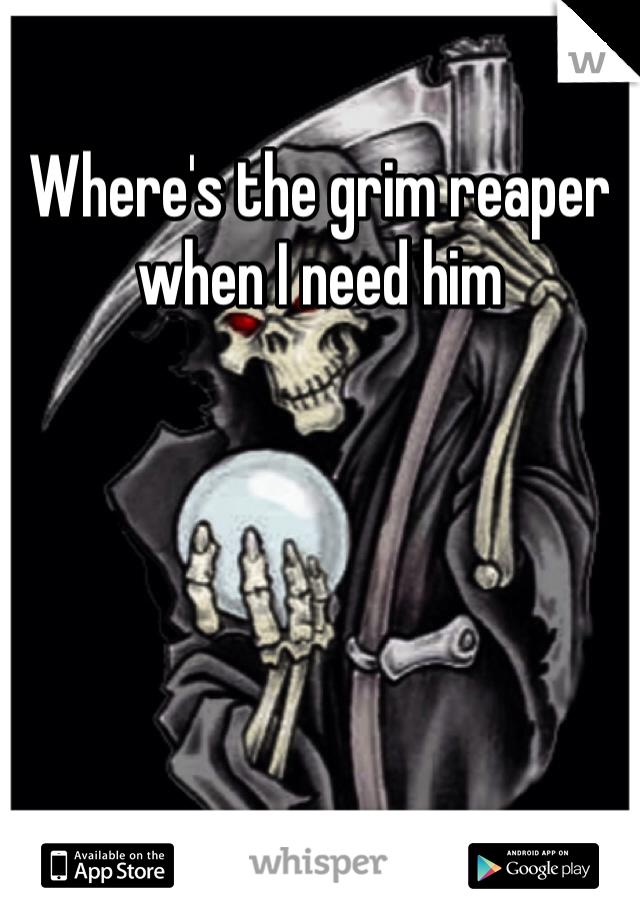 Where's the grim reaper when I need him