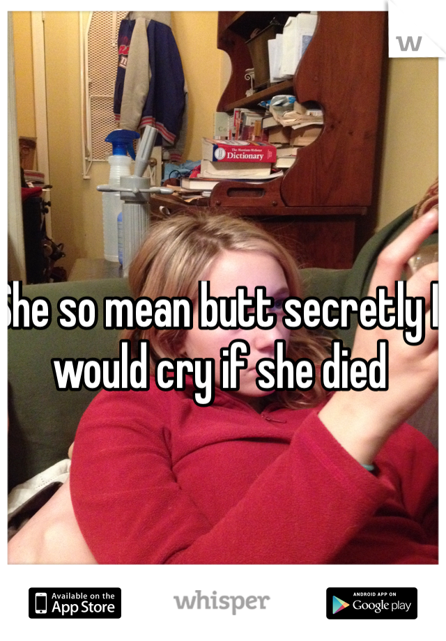 She so mean butt secretly I would cry if she died