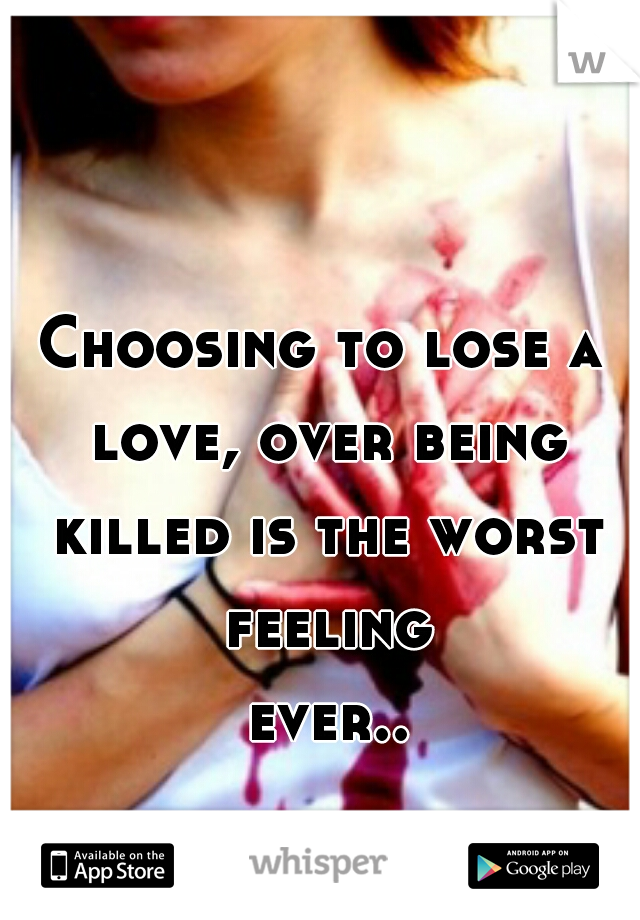Choosing to lose a love, over being killed is the worst feeling ever...