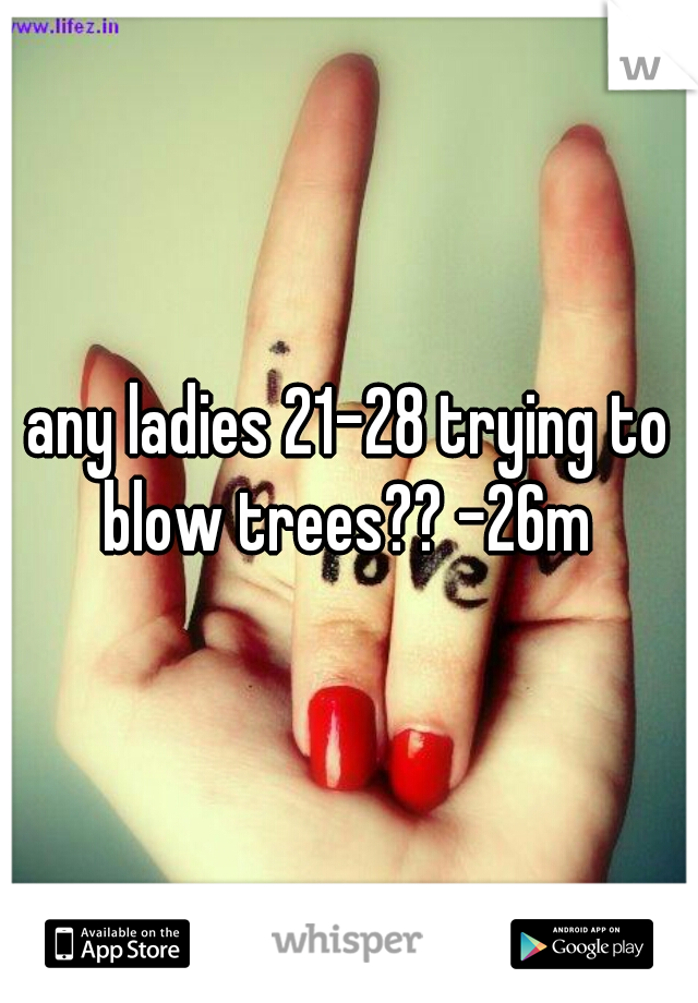 any ladies 21-28 trying to blow trees?? -26m