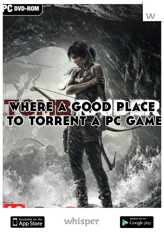 where a good place to torrent a pc game?