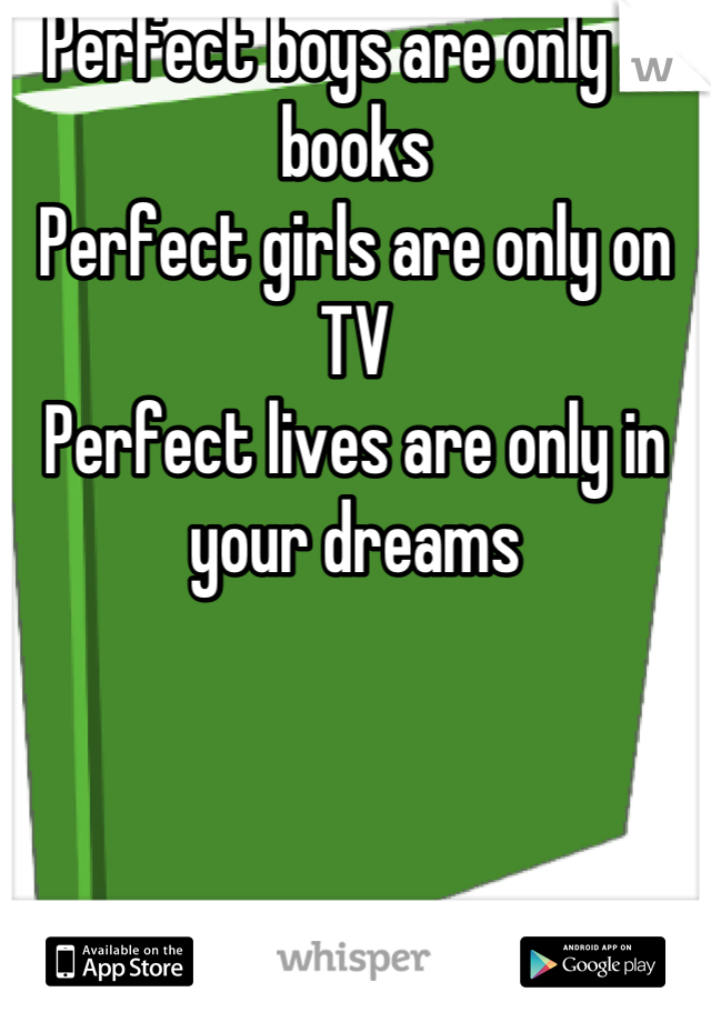 Perfect boys are only in books Perfect girls are only on TV Perfect lives are only in your dreams