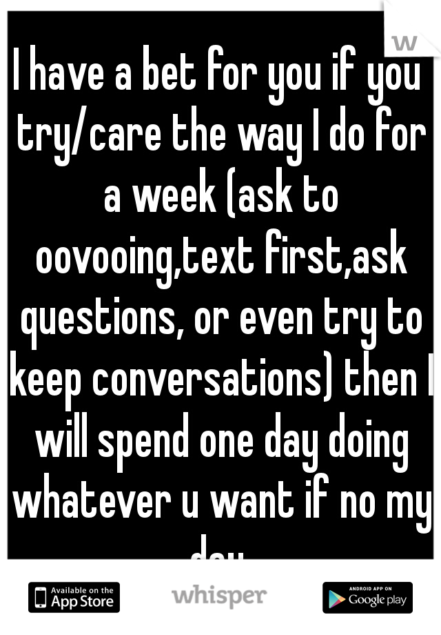 I have a bet for you if you try/care the way I do for a week (ask to oovooing,text first,ask questions, or even try to keep conversations) then I will spend one day doing whatever u want if no my day