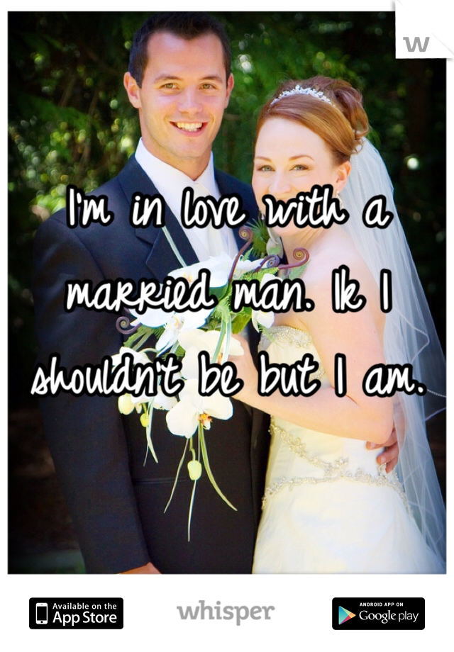 I'm in love with a married man. Ik I shouldn't be but I am.