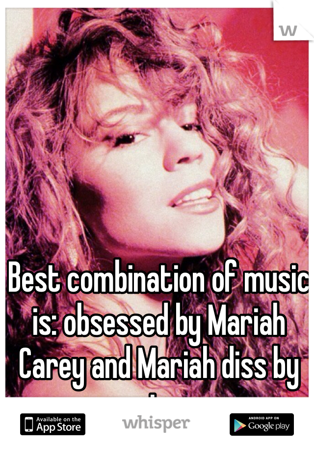 Best combination of music is: obsessed by Mariah Carey and Mariah diss by eminem