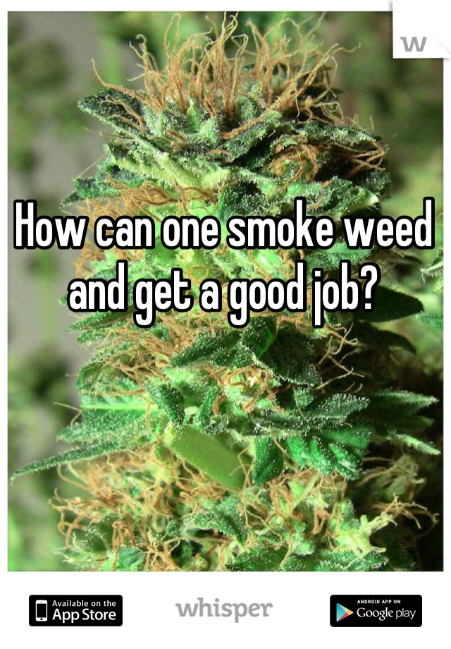 How can one smoke weed and get a good job?