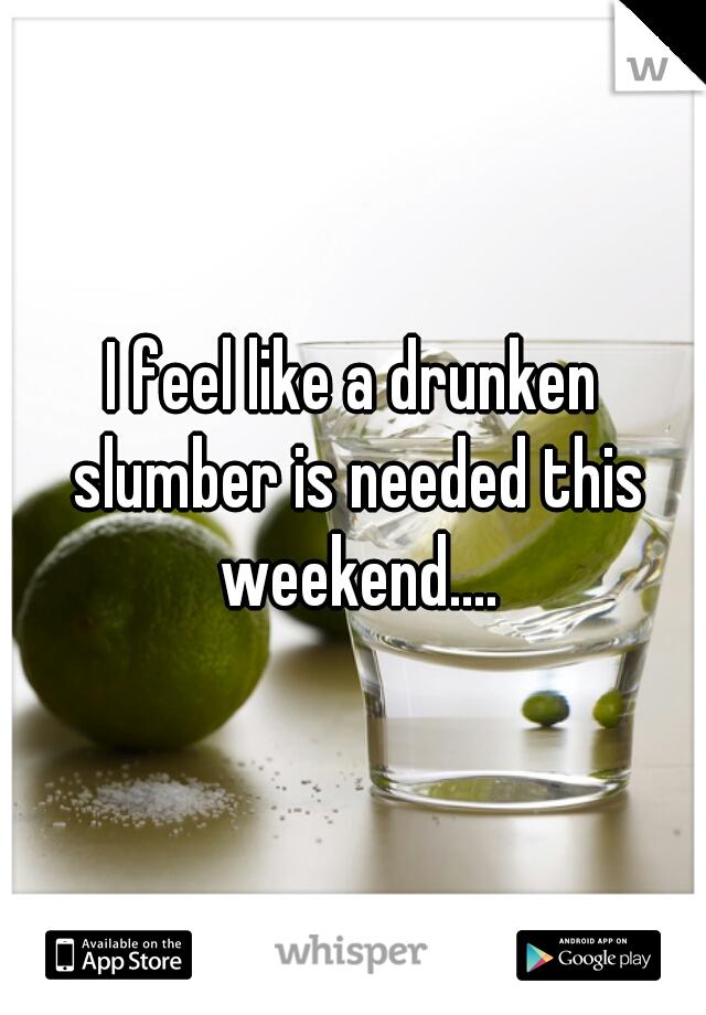 I feel like a drunken slumber is needed this weekend....