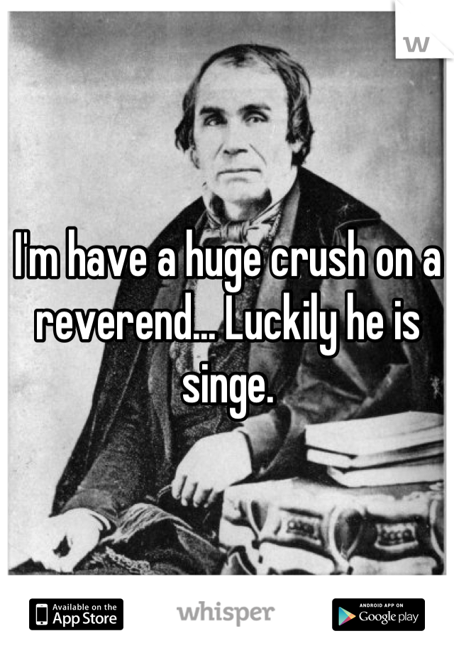 I'm have a huge crush on a reverend... Luckily he is singe.