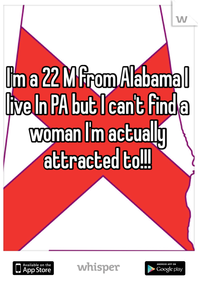 I'm a 22 M from Alabama I live In PA but I can't find a woman I'm actually attracted to!!!