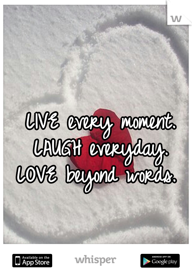 LIVE every moment. LAUGH everyday. LOVE beyond words.