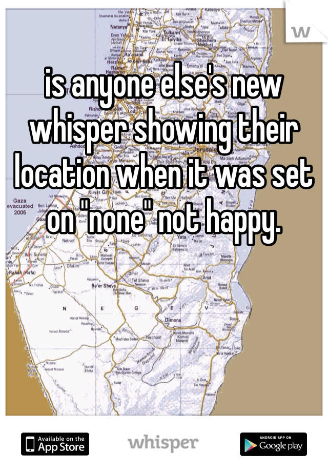 """is anyone else's new whisper showing their location when it was set on """"none"""" not happy."""