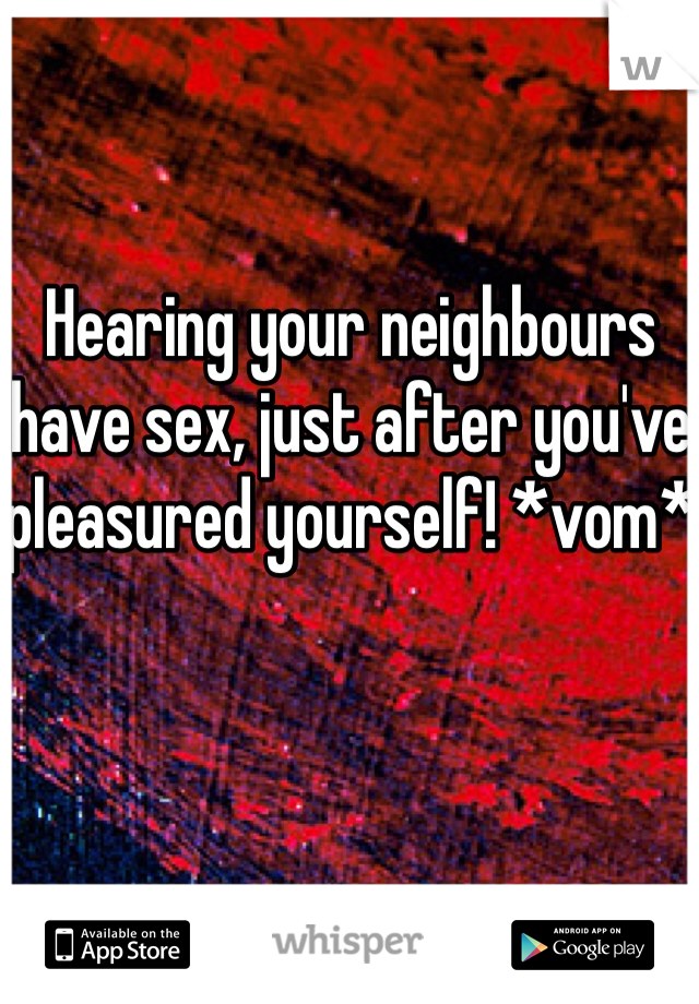 Hearing your neighbours have sex, just after you've pleasured yourself! *vom*