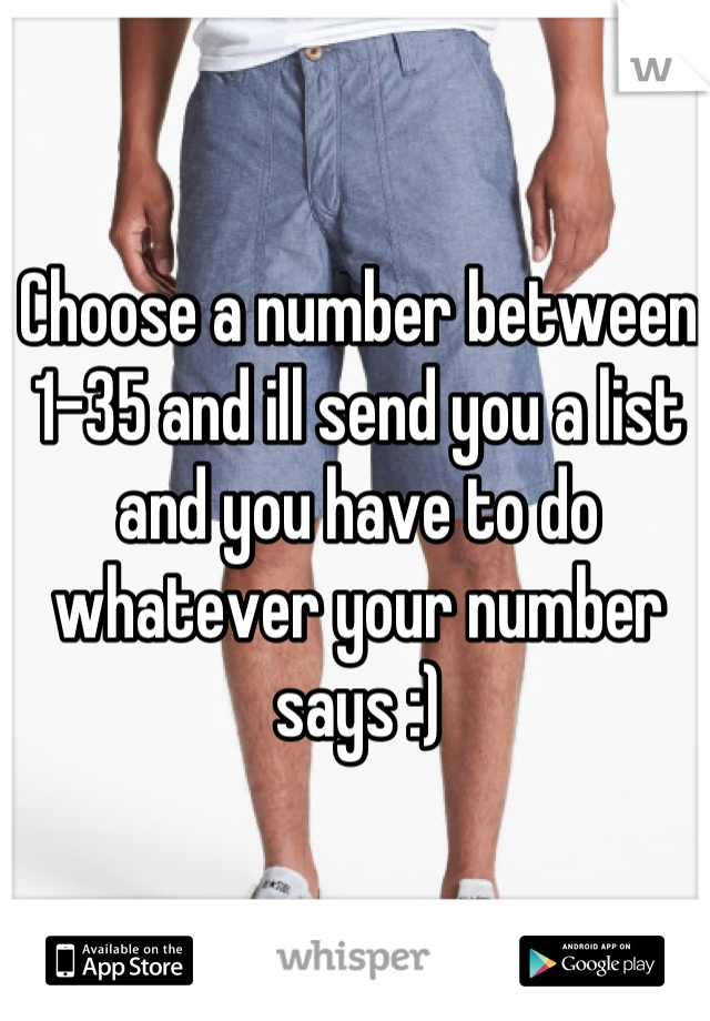 Choose a number between 1-35 and ill send you a list and you have to do whatever your number says :)