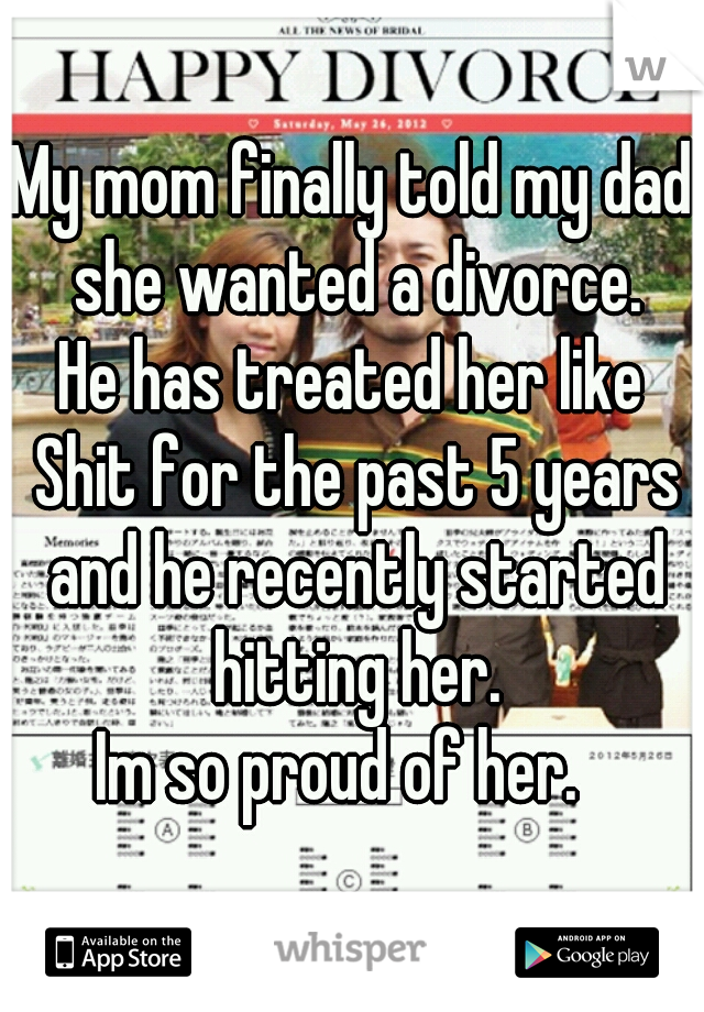 My mom finally told my dad she wanted a divorce. He has treated her like Shit for the past 5 years and he recently started hitting her. Im so proud of her.