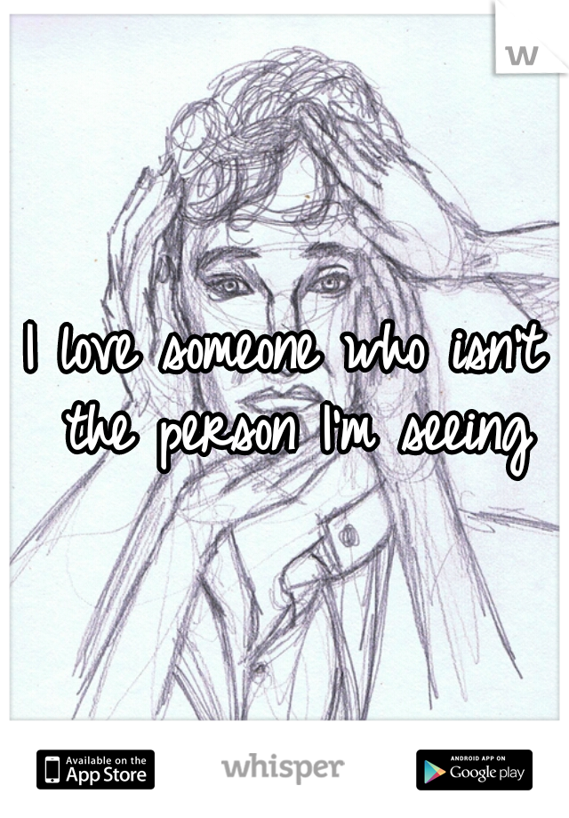 I love someone who isn't the person I'm seeing