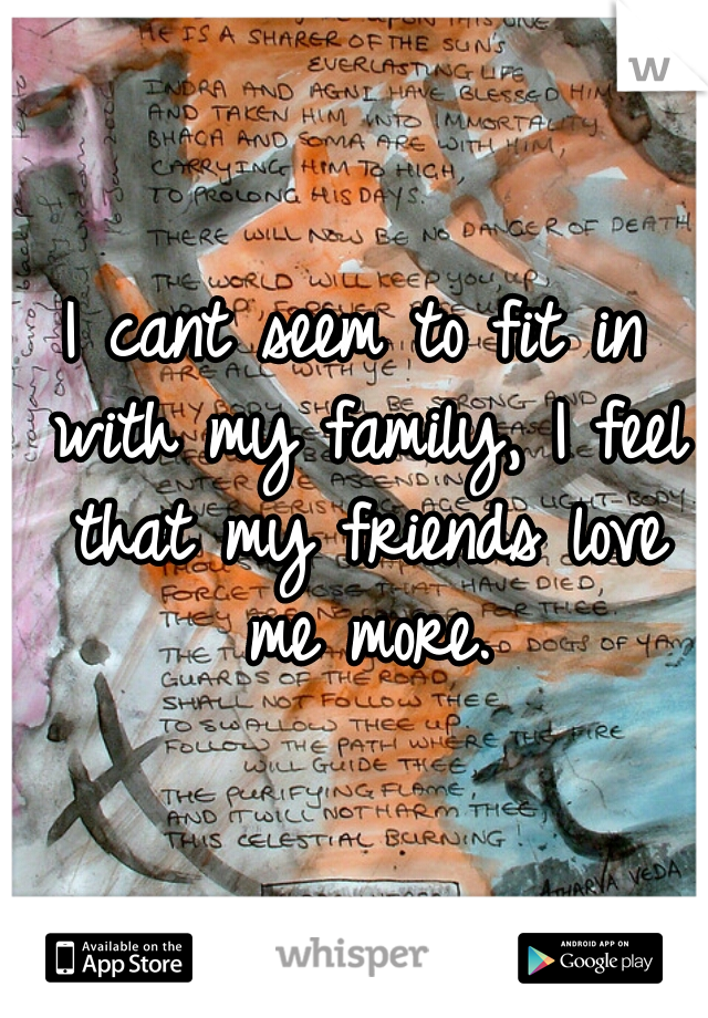 I cant seem to fit in with my family, I feel that my friends love me more.
