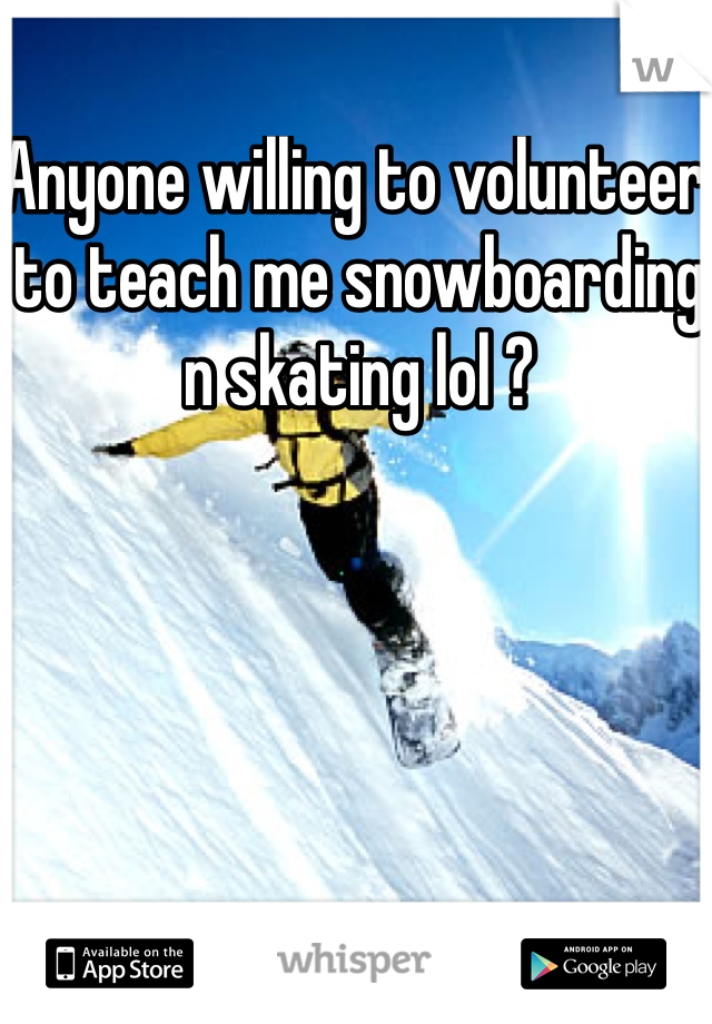 Anyone willing to volunteer to teach me snowboarding n skating lol ?