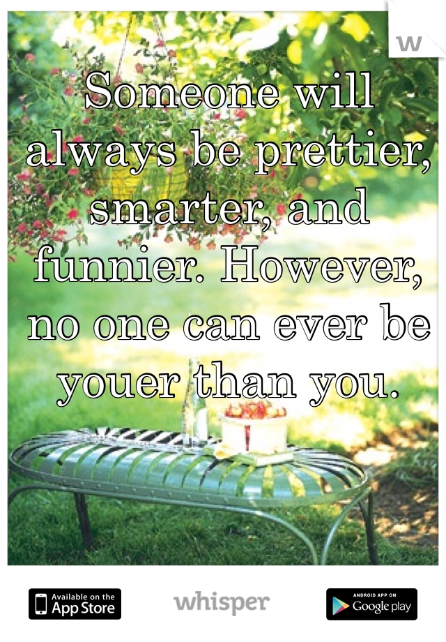Someone will always be prettier, smarter, and funnier. However, no one can ever be youer than you.