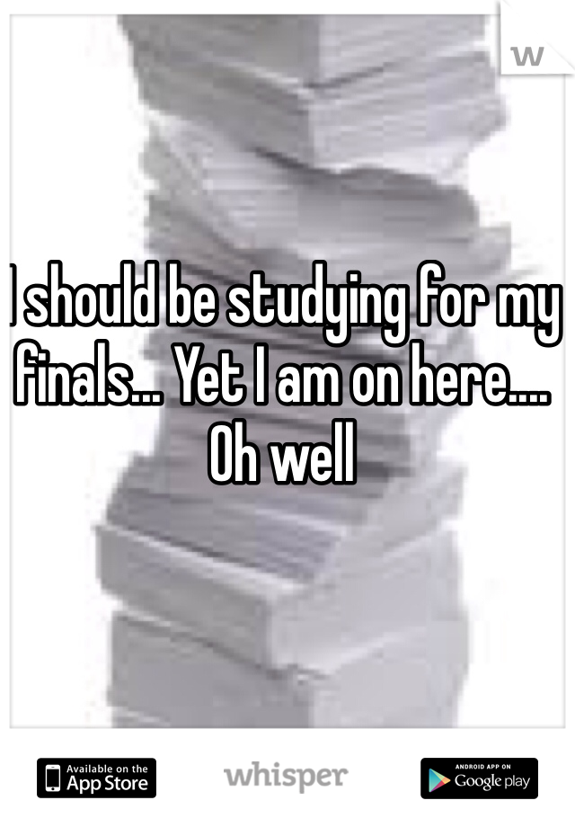 I should be studying for my finals... Yet I am on here.... Oh well
