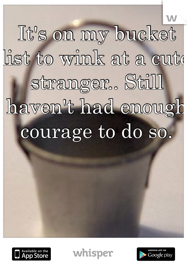 It's on my bucket list to wink at a cute stranger.. Still haven't had enough courage to do so.