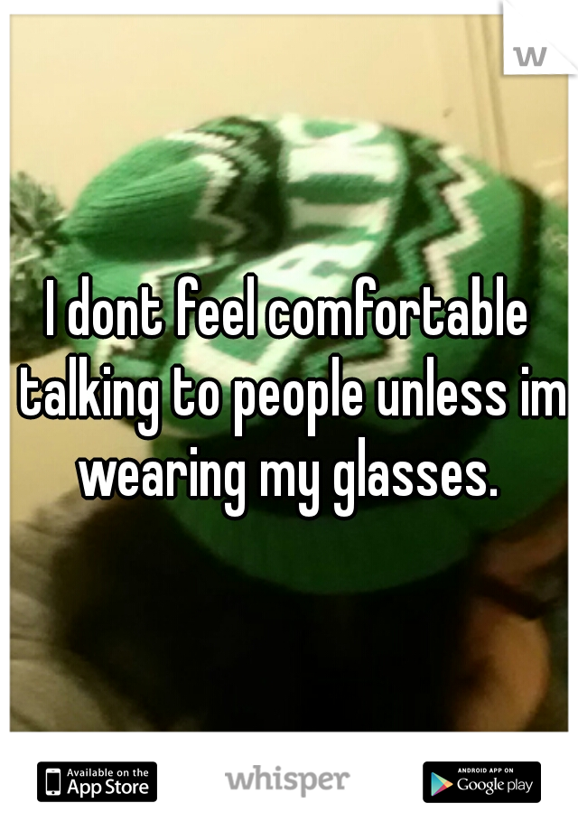 I dont feel comfortable talking to people unless im wearing my glasses.
