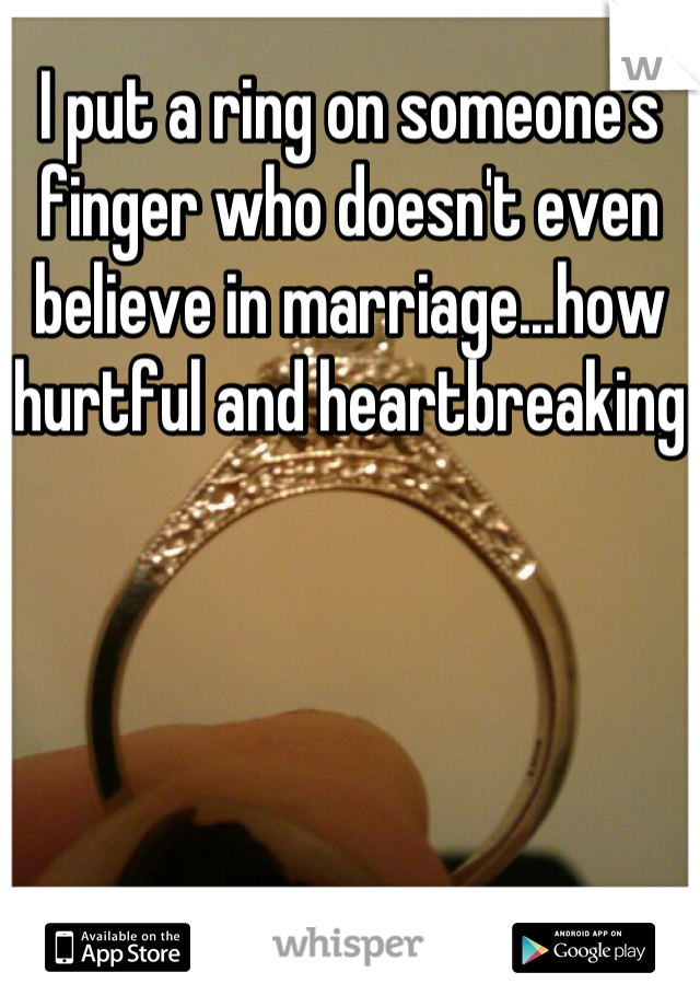 I put a ring on someone's finger who doesn't even believe in marriage...how hurtful and heartbreaking