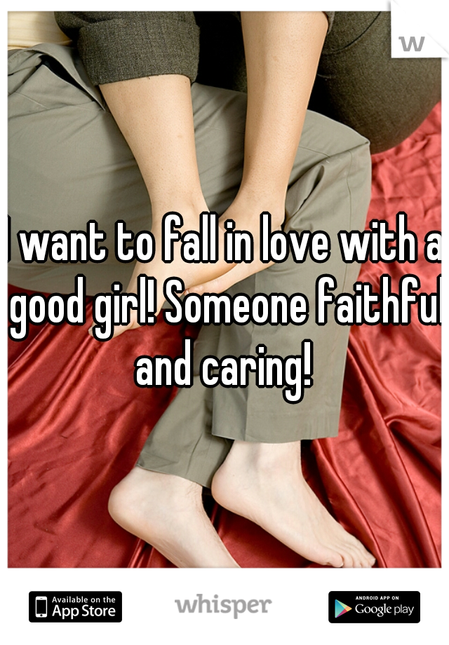 I want to fall in love with a good girl! Someone faithful and caring!