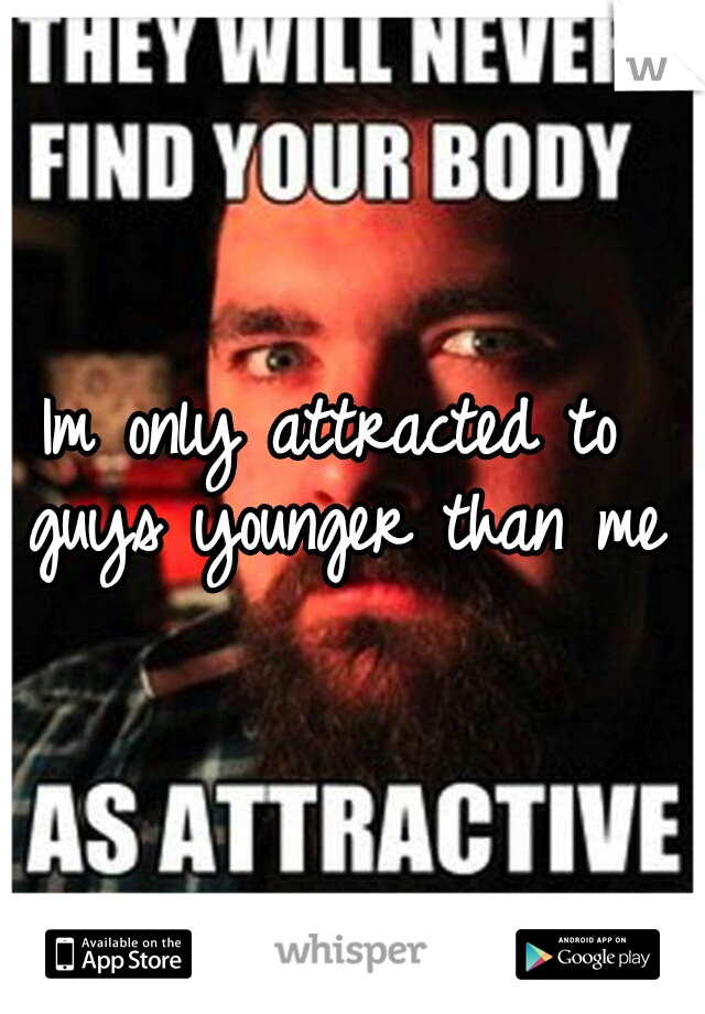 Im only attracted to guys younger than me