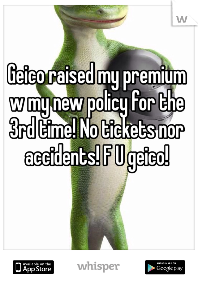 Geico raised my premium w my new policy for the 3rd time! No tickets nor accidents! F U geico!