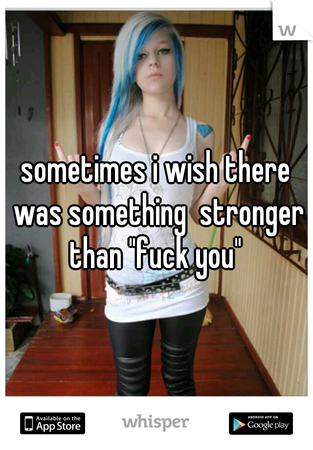 "sometimes i wish there was something  stronger than ""fuck you"""
